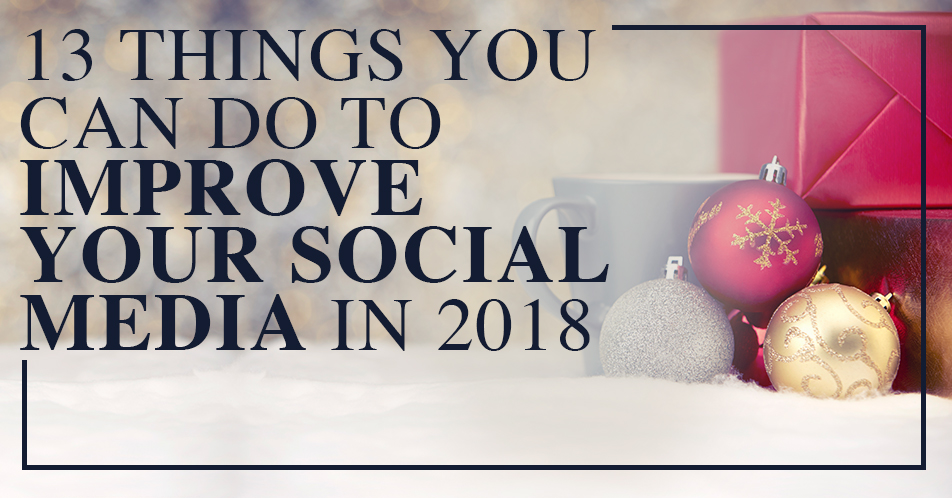 13 things you can do to improve your social media in 2018 podcast