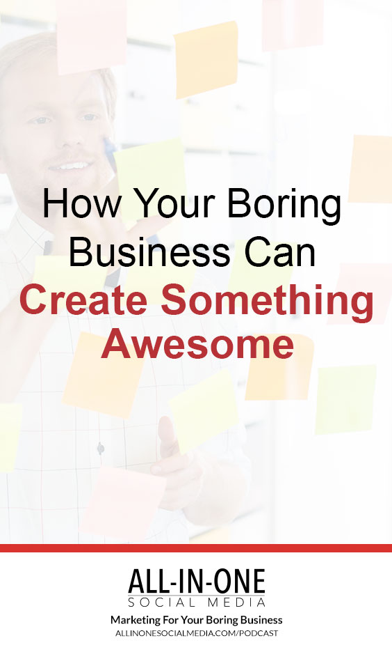 Podcast - How Your BoringBusiness Can CreateSomething Awesome