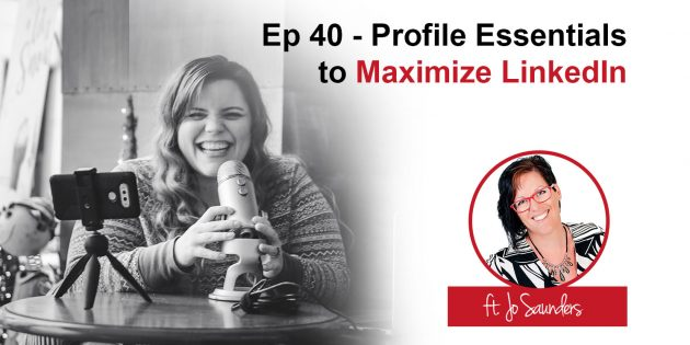 Podcast 40: Profile Essentials to Maximize LinkedIn
