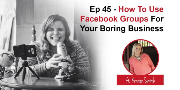 Podcast 45 - How to use Facebook Groups for your Boring Business